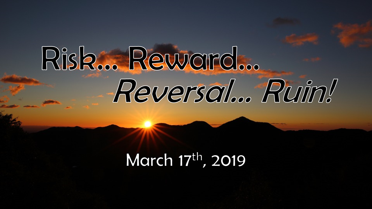 Risk, Reward, Reversal, Ruin | March 17, 2019