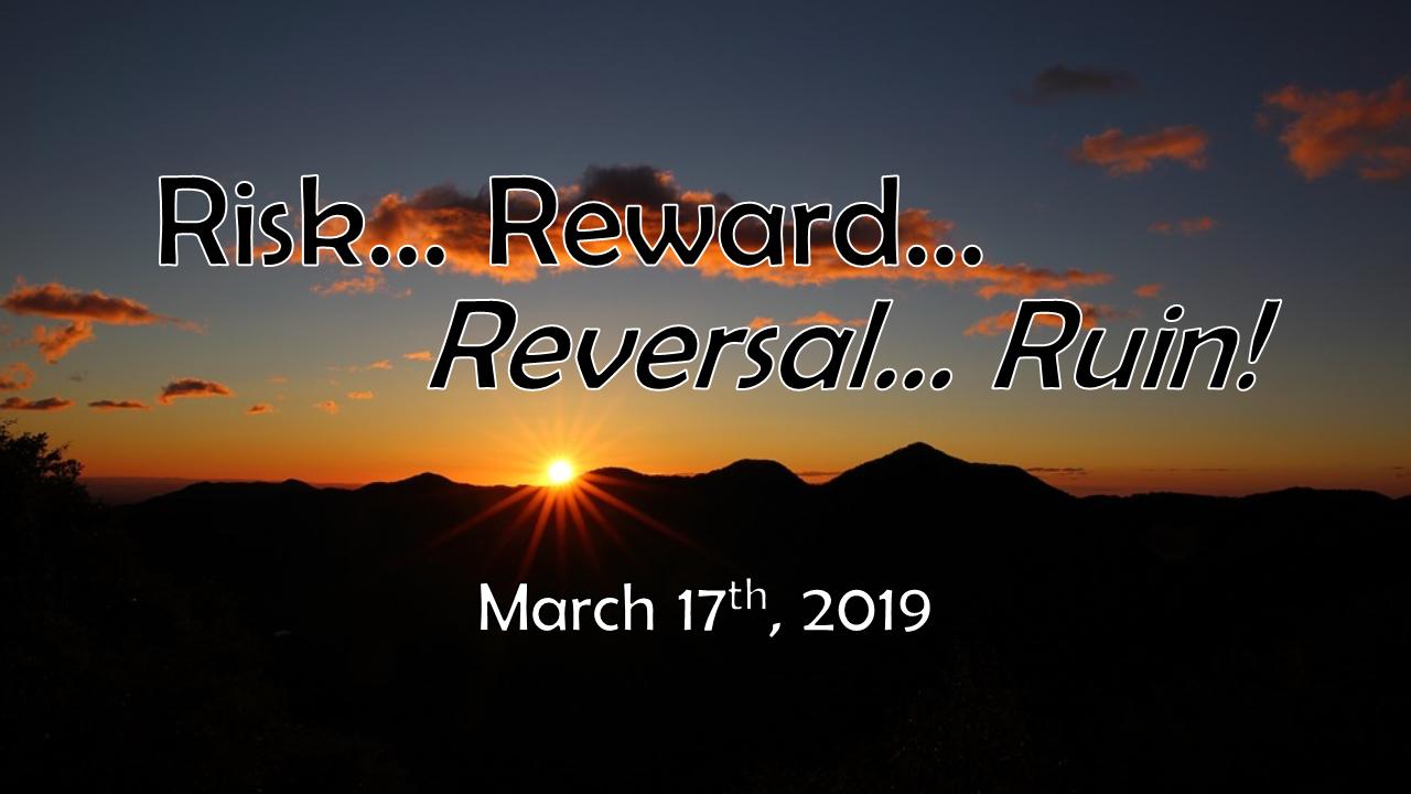 Risk, Reward, Reversal, Ruin | March 17, 2019