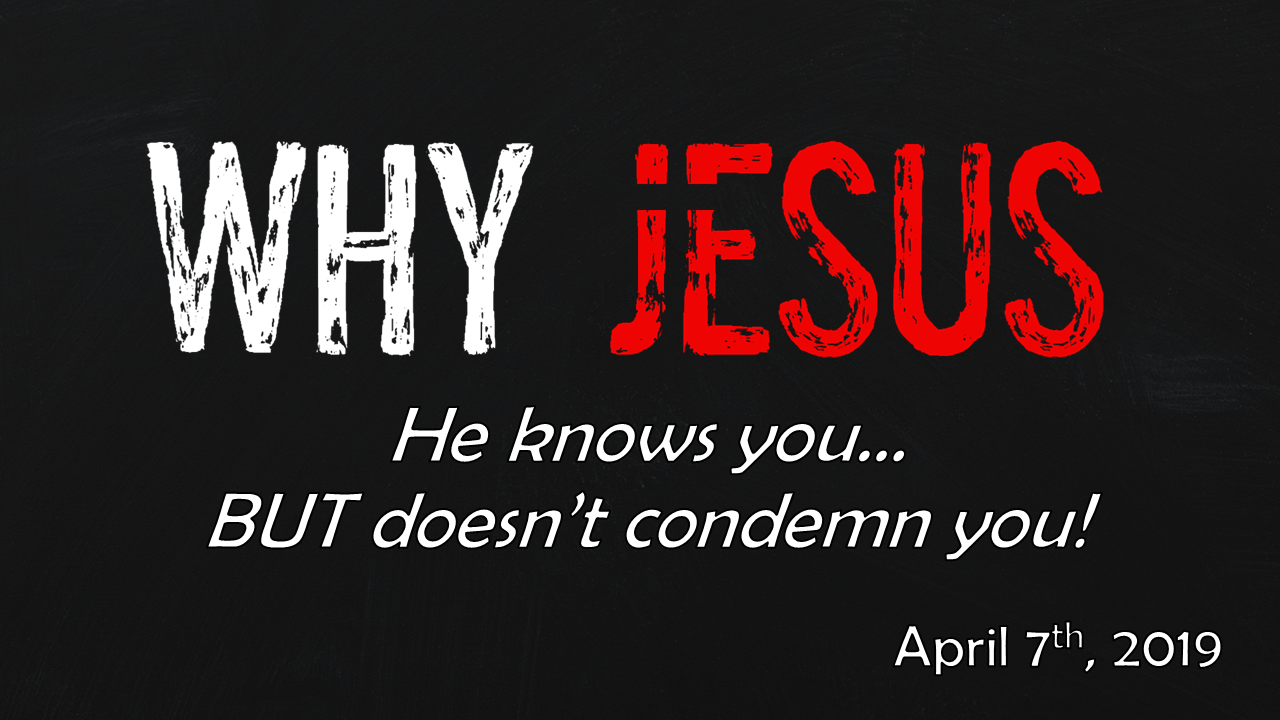 WHY JESUS | He knows you… BUT doesn't condemn you! | April 7, 2019