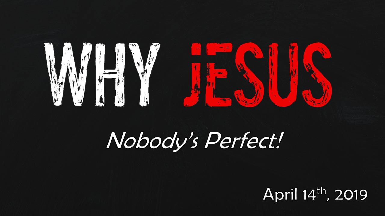 WHY JESUS | Nobody's Perfect! | April 14, 2019