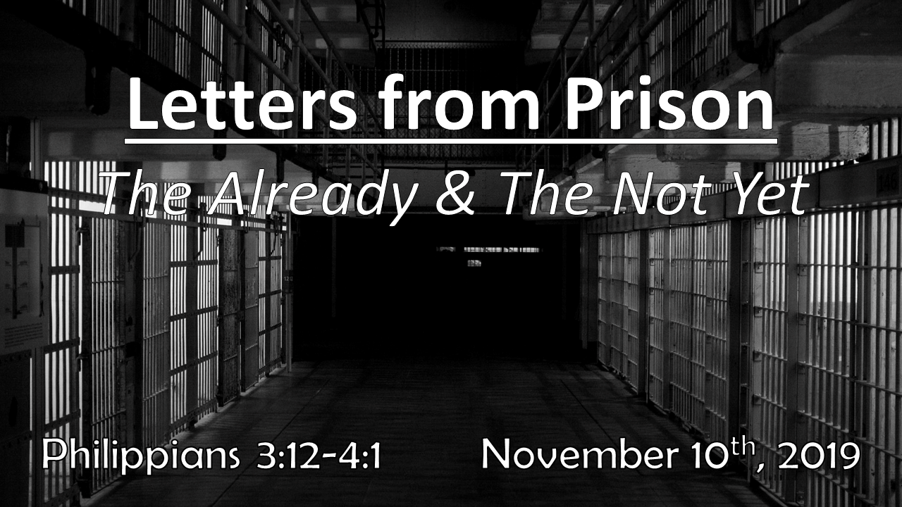Letters From Prison The Already & The Not Yet | November 10, 2019 | Philippians 3:12 – 4:1