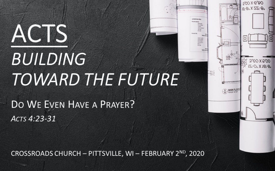 ACTS—Building Toward the Future   Do We Even Have a Prayer?   Acts 4:23-31   February 2, 2020