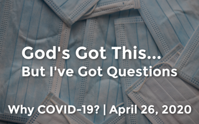 God's Got This | But I've Got Questions | Why COVID-19? | April 26, 2020