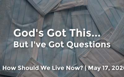 God's Got This…But I've Got Questions | How Should We Live Now? | May 17, 2020