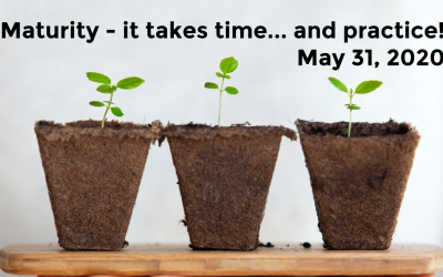 Maturity – it takes time… and practice! | May 31, 2020
