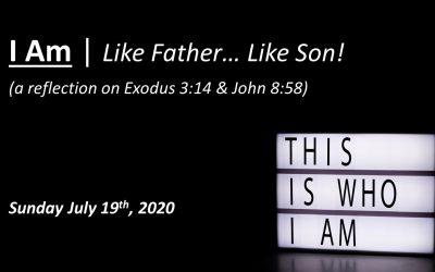I Am | Like Father… Like Son! | July 19, 2020 | A reflection on Exodus 3:14 & John 8:58