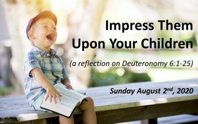 Impress Them Upon Your Children | Deuteronomy 6:1-25 | August 2, 2020