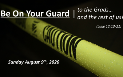Be On Your Guard | To the Grads… and the rest of us! | Luke 12:13-21 | August 9, 2020
