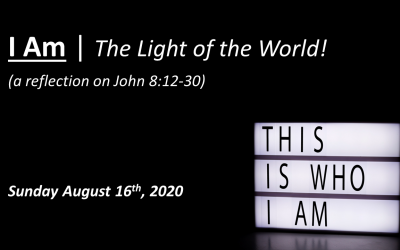 I Am | The Light of the World! | a reflection on John 8:12-30 | August 16, 2020