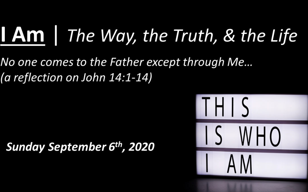 I Am   The Way, the Truth, & the Life   John 14:1-14   September 6, 2020