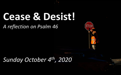 Cease & Desist! | A Reflection on Psalm 46 | October 4, 2020