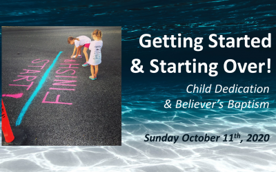 Getting Started & Starting Over! | Child Dedication & Believer's Baptism | October 11, 2020