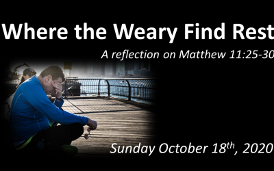 Where the Weary Find Rest | A reflection on Matthew 11:25-30 | October 18, 2020