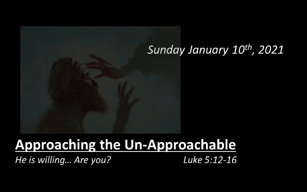 Approaching the Un-Approachable   He is willing… Are you?   January 10, 2021   Luke 5:12-16