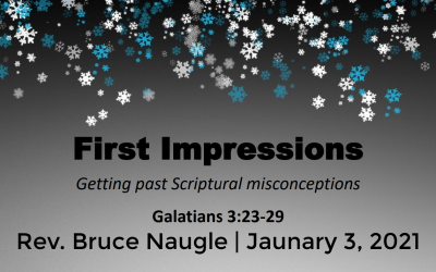 Guest Speaker: Rev. Bruce Naugle | First Impressions | Getting past Scriptural misconceptions | Galatians 3:23-29 | January 3, 2020