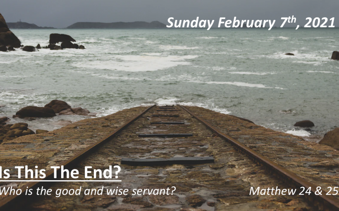 Is This The End? | Who is the good and wise servant? | February 7, 2021 | Matthew 24 & 25