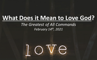 What Does it Mean to Love God? | The Greatest of All Commands | February 14, 2021