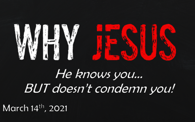 Why Jesus | He knows you… BUT doesn't condemn you! | March 14, 2021