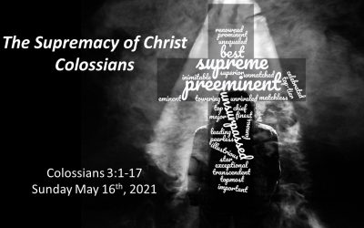 The Supremacy of Christ | Colossians 3:1-17 | May 16, 2021