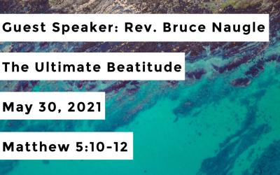 Guest Speaker: Rev. Bruce Naugle | The Ultimate Beatitude | May 30, 2021 | Matthew 5:10-12