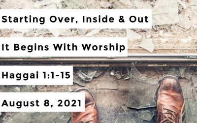 Starting Over, Inside & Out | It Begins With Worship | Haggai 1:1-15 | August 8, 2021