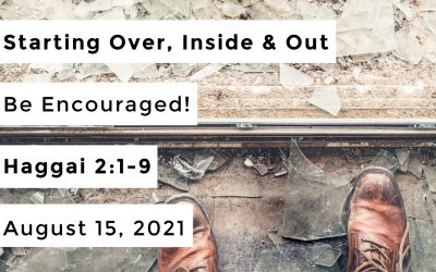 Starting Over, Inside & Out | Be Encouraged! | Haggai 2:1-9 | August 15, 2021