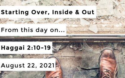 Starting Over, Inside & Out | From this day on… | Haggai 2:10-19 | August 22, 2021