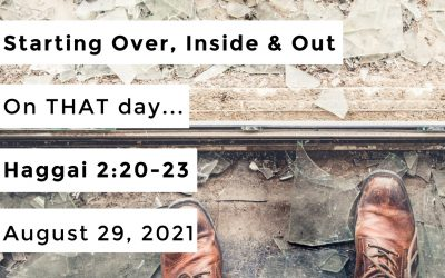 Starting Over, Inside & Out | On THAT day… | Haggai 2:20-23 | August 29, 2021
